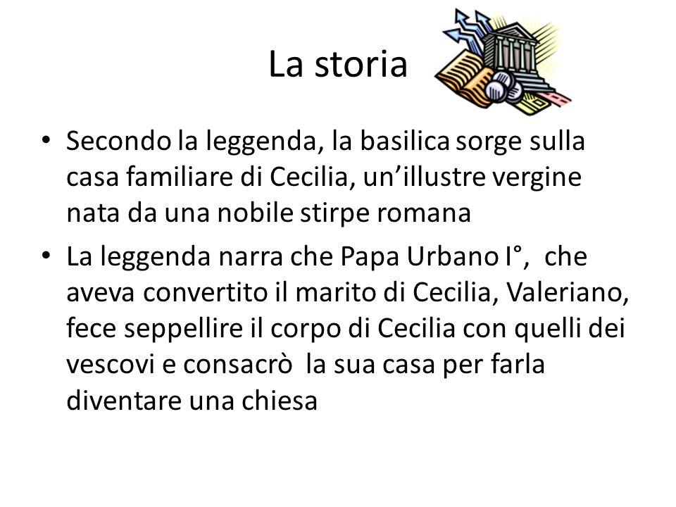La storia Secondo la leggenda, la basilica sorge sulla casa familiare di Cecilia, un'illustre vergine nata da una nobile stirpe romana.