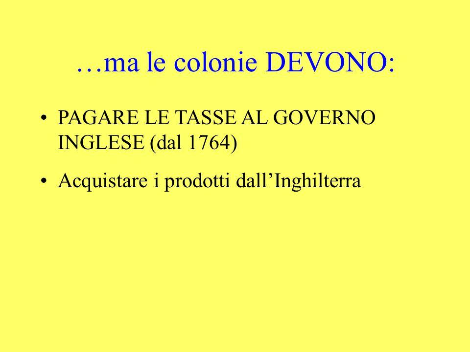 …ma le colonie DEVONO: PAGARE LE TASSE AL GOVERNO INGLESE (dal 1764)