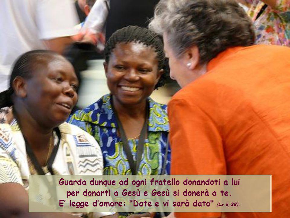 Guarda dunque ad ogni fratello donandoti a lui per donarti a Gesù e Gesù si donerà a te.