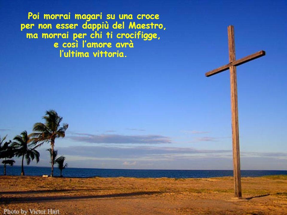 Poi morrai magari su una croce per non esser dappiù del Maestro, ma morrai per chi ti crocifigge, e così l'amore avrà l'ultima vittoria.
