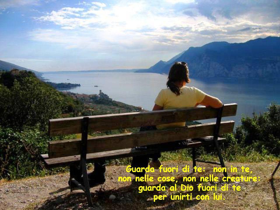 Guarda fuori di te: non in te, non nelle cose, non nelle creature: guarda al Dio fuori di te per unirti con lui.