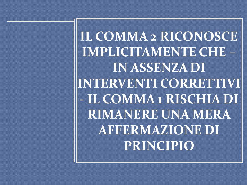 IL COMMA 2 RICONOSCE IMPLICITAMENTE CHE – IN ASSENZA DI INTERVENTI CORRETTIVI - IL COMMA 1 RISCHIA DI RIMANERE UNA MERA AFFERMAZIONE DI PRINCIPIO