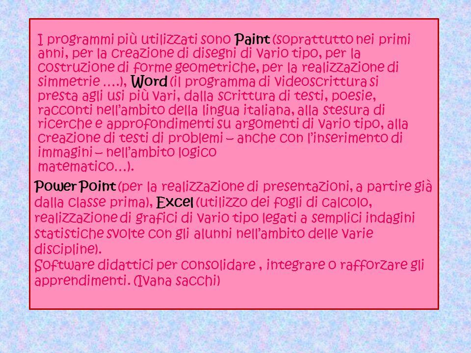 Power Point (per la realizzazione di presentazioni, a partire già dalla classe prima), Excel (utilizzo dei fogli di calcolo, realizzazione di grafici di vario tipo legati a semplici indagini statistiche svolte con gli alunni nell'ambito delle varie discipline).