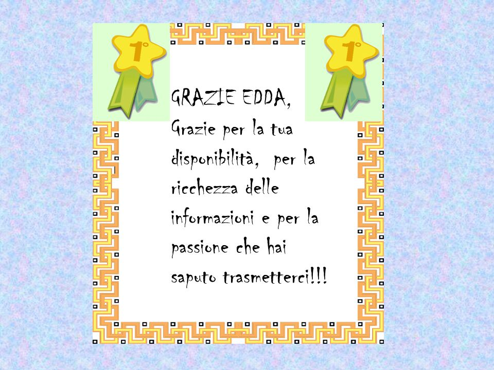 GRAZIE EDDA, Grazie per la tua disponibilità, per la ricchezza delle informazioni e per la passione che hai saputo trasmetterci!!!