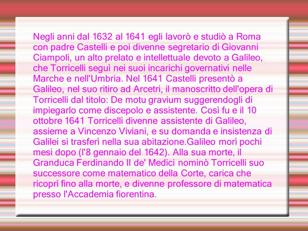 Negli anni dal 1632 al 1641 egli lavorò e studiò a Roma con padre Castelli e poi divenne segretario di Giovanni Ciampoli, un alto prelato e intellettuale devoto a Galileo, che Torricelli seguì nei suoi incarichi governativi nelle Marche e nell Umbria.