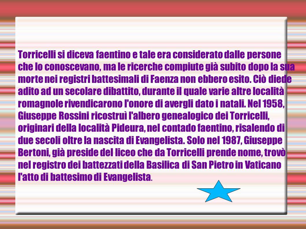 Torricelli si diceva faentino e tale era considerato dalle persone che lo conoscevano, ma le ricerche compiute già subito dopo la sua morte nei registri battesimali di Faenza non ebbero esito.