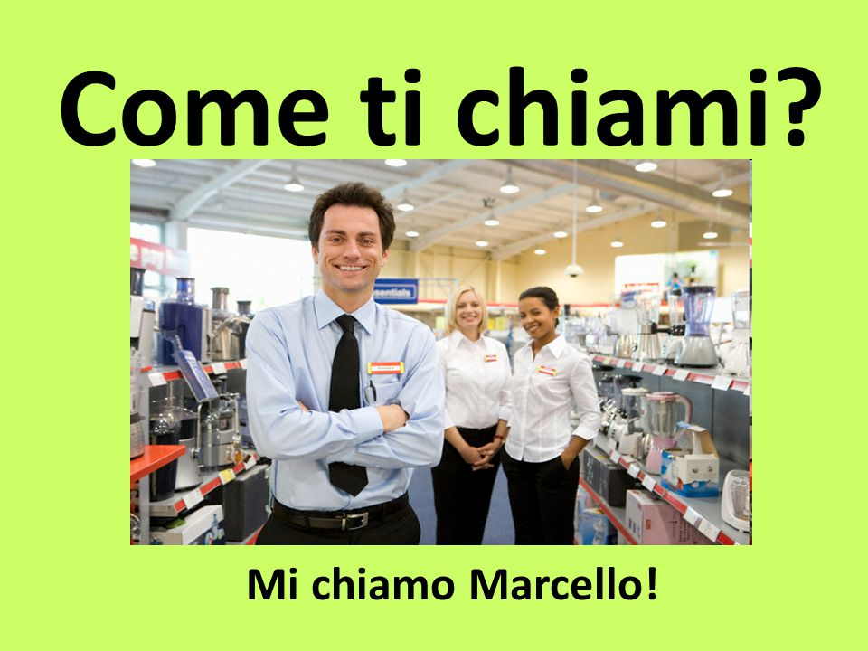 Come ti chiami Mi chiamo Marcello!