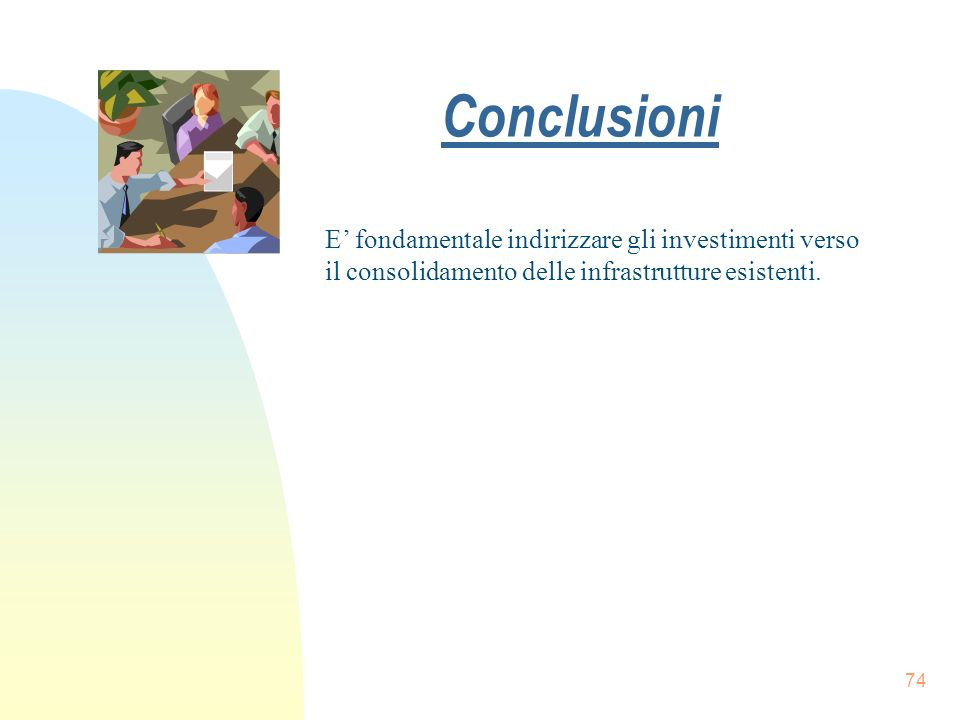 Conclusioni E' fondamentale indirizzare gli investimenti verso il consolidamento delle infrastrutture esistenti.