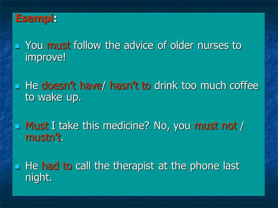 Esempi: You must follow the advice of older nurses to improve! He doesn't have/ hasn't to drink too much coffee to wake up.
