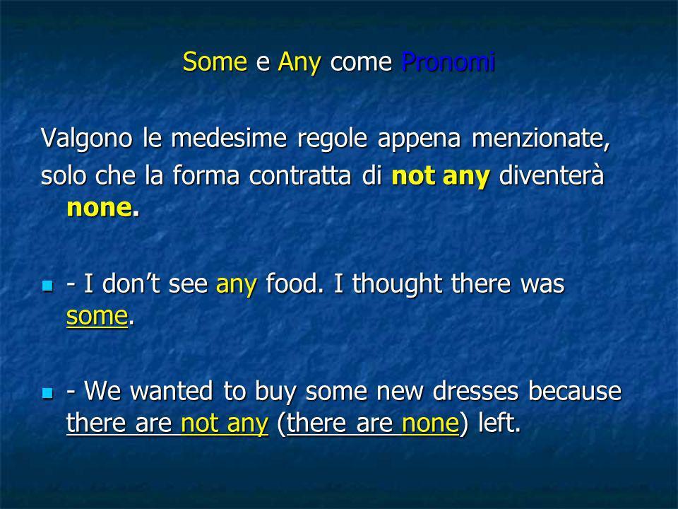 Some e Any come Pronomi Valgono le medesime regole appena menzionate, solo che la forma contratta di not any diventerà none.