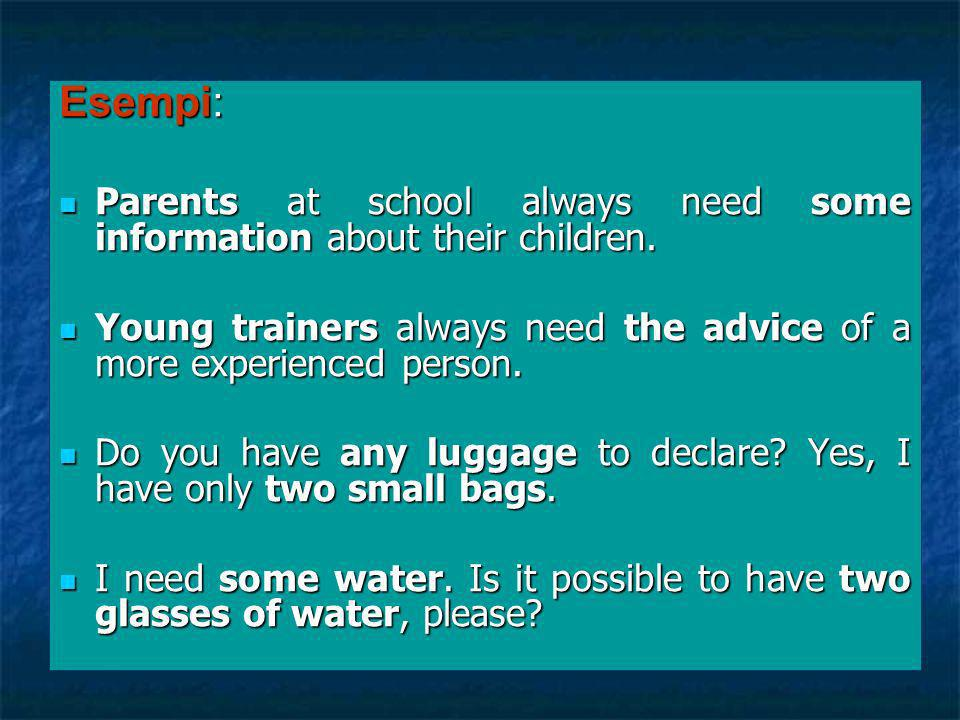 Esempi: Parents at school always need some information about their children. Young trainers always need the advice of a more experienced person.