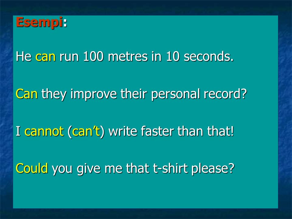 Esempi: He can run 100 metres in 10 seconds. Can they improve their personal record I cannot (can't) write faster than that!