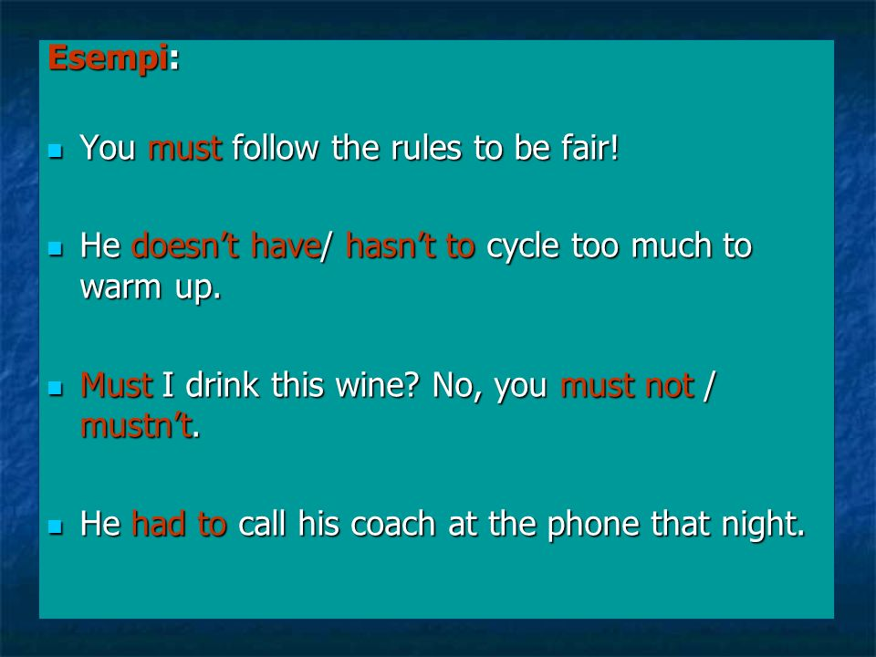 Esempi: You must follow the rules to be fair! He doesn't have/ hasn't to cycle too much to warm up.