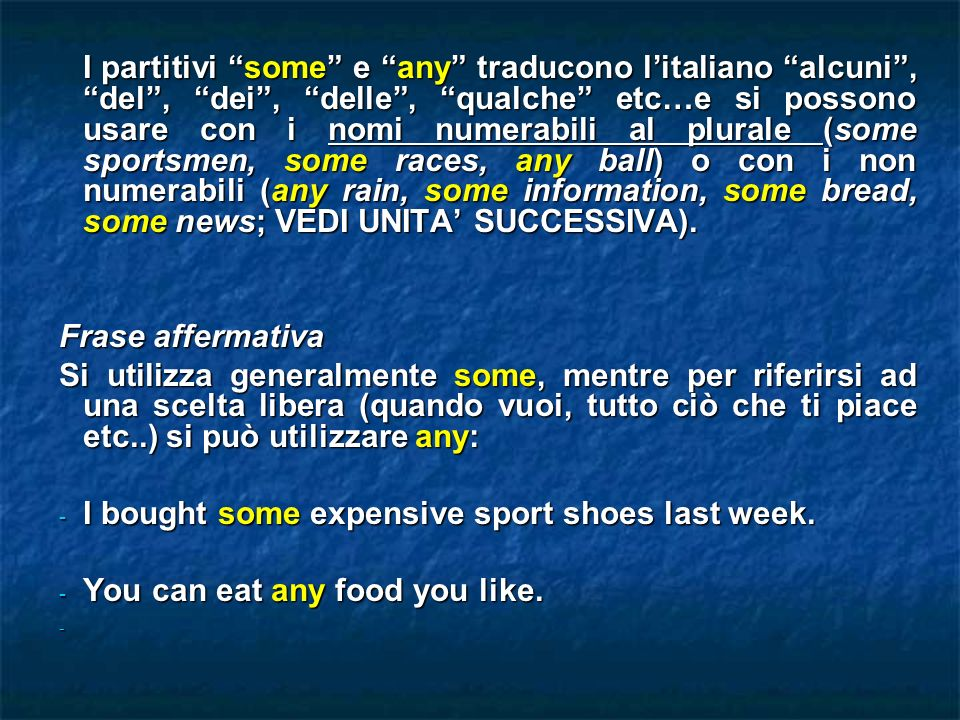 I partitivi some e any traducono l'italiano alcuni , del , dei , delle , qualche etc…e si possono usare con i nomi numerabili al plurale (some sportsmen, some races, any ball) o con i non numerabili (any rain, some information, some bread, some news; VEDI UNITA' SUCCESSIVA).