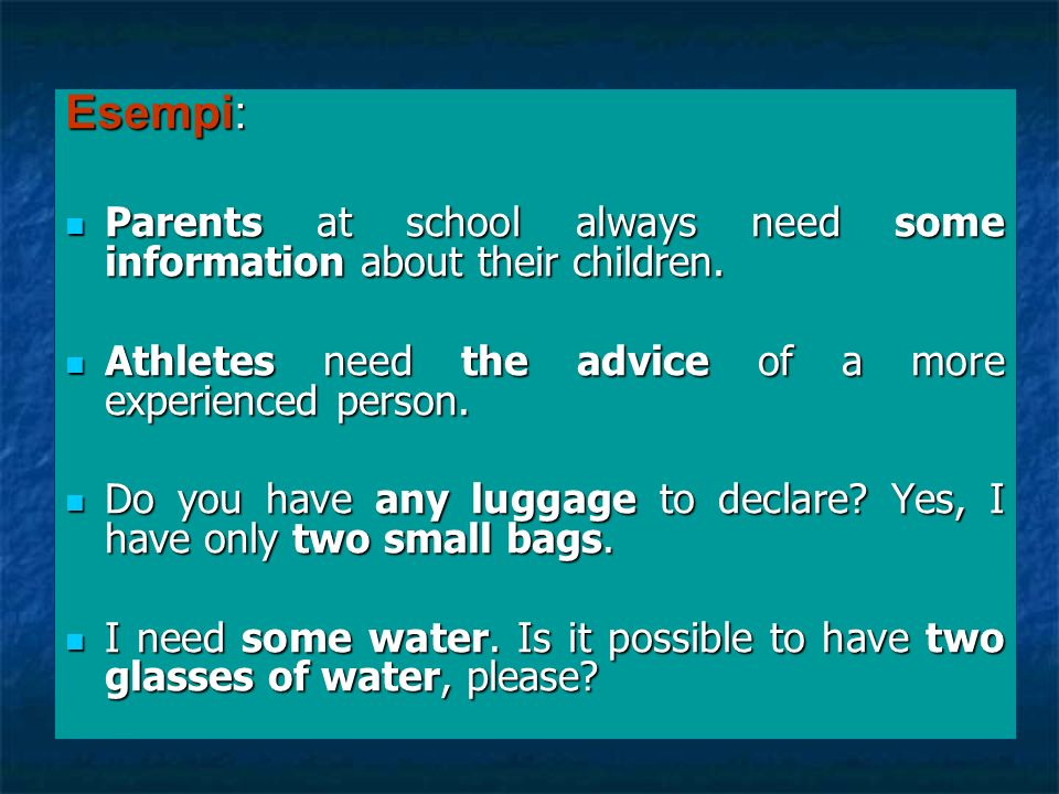 Esempi:Parents at school always need some information about their children. Athletes need the advice of a more experienced person.
