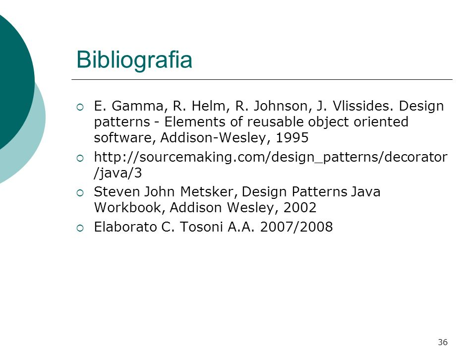 Bibliografia E. Gamma, R. Helm, R. Johnson, J. Vlissides. Design patterns - Elements of reusable object oriented software, Addison-Wesley, 1995.