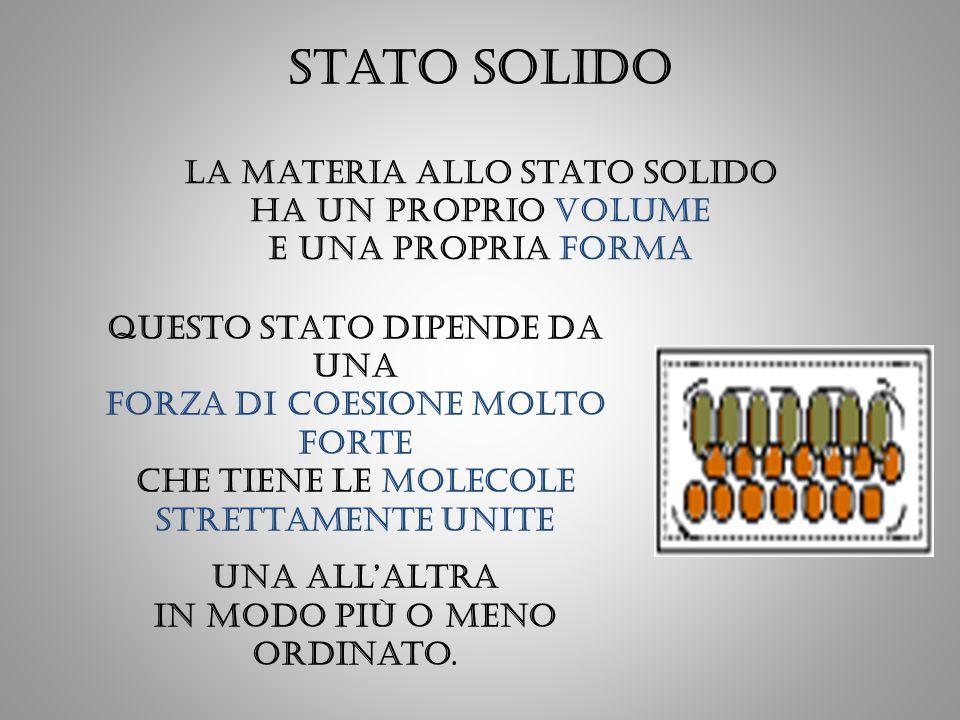 Stato solido La materia allo stato solido ha un proprio volume e una propria forma.