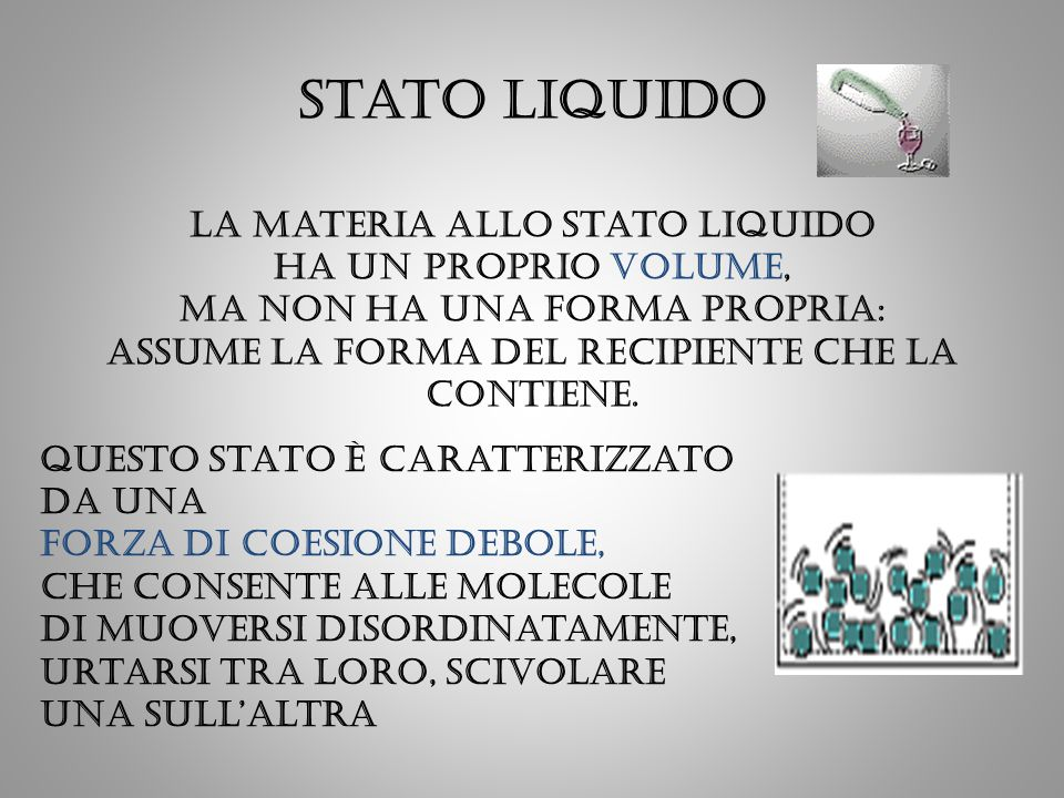 Stato liquido La materia allo stato liquido ha un proprio volume, ma non ha una forma propria: assume la forma del recipiente che la contiene.