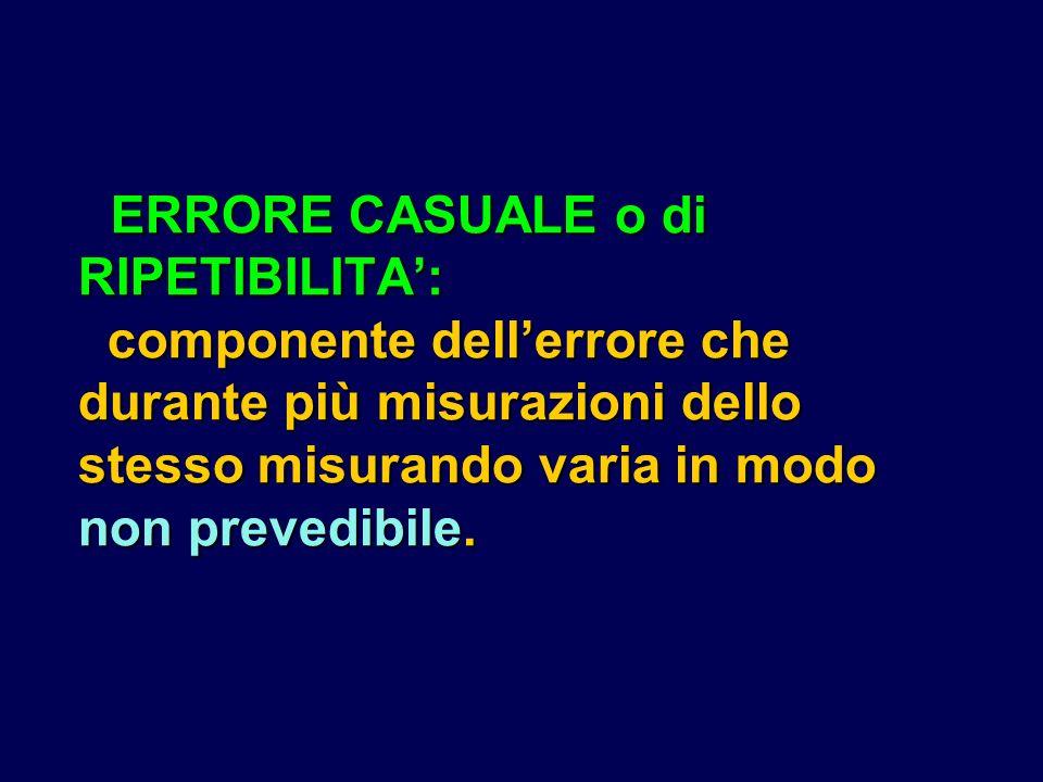 ERRORE CASUALE o di RIPETIBILITA': componente dell'errore che durante più misurazioni dello stesso misurando varia in modo non prevedibile.