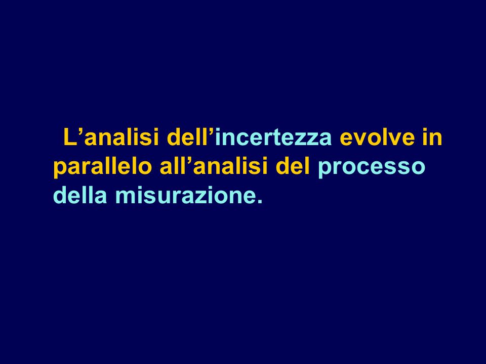 L'analisi dell'incertezza evolve in parallelo all'analisi del processo della misurazione.