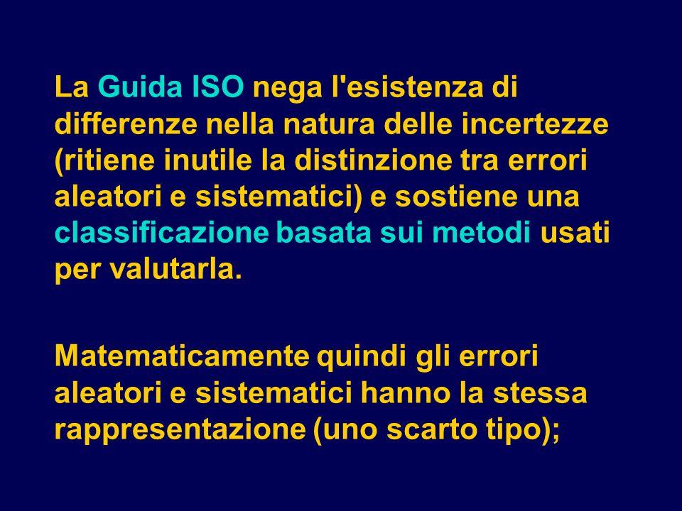 La Guida ISO nega l esistenza di differenze nella natura delle incertezze (ritiene inutile la distinzione tra errori aleatori e sistematici) e sostiene una classificazione basata sui metodi usati per valutarla.
