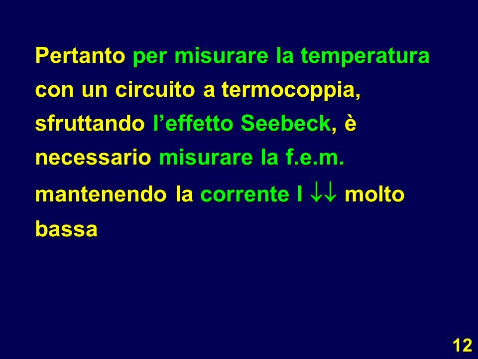 Pertanto per misurare la temperatura con un circuito a termocoppia, sfruttando l'effetto Seebeck, è necessario misurare la f.e.m.