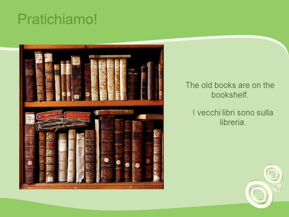 Pratichiamo! The old books are on the bookshelf.