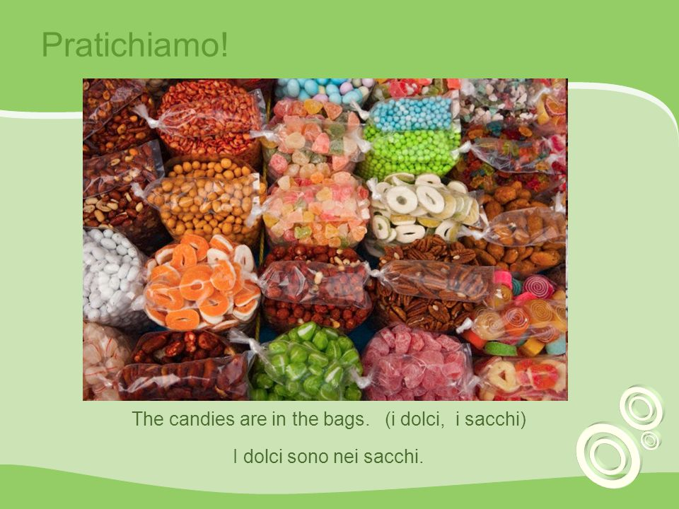 The candies are in the bags. (i dolci, i sacchi)