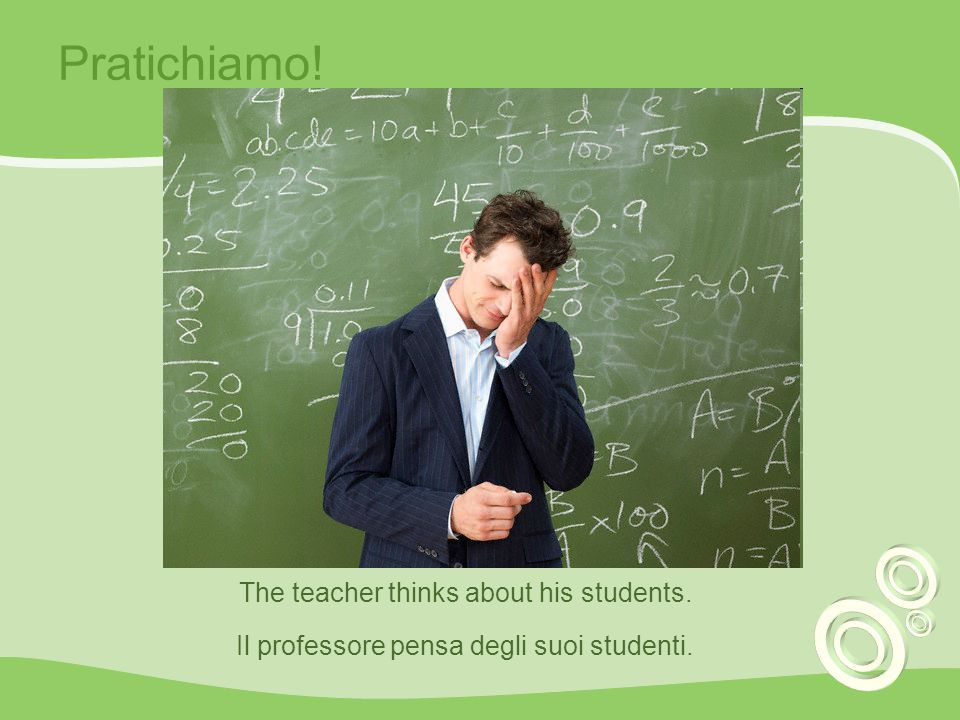 Pratichiamo! The teacher thinks about his students.