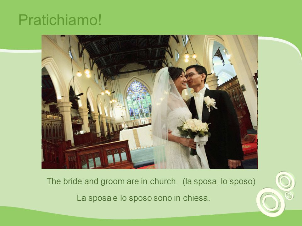 Pratichiamo! The bride and groom are in church. (la sposa, lo sposo)