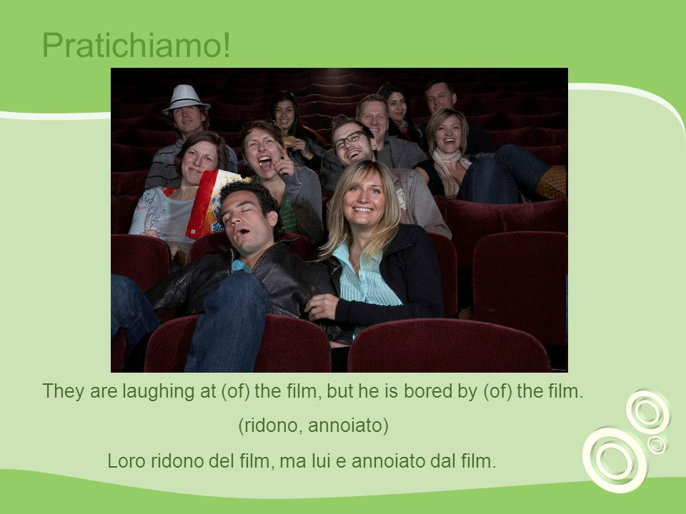 Pratichiamo! They are laughing at (of) the film, but he is bored by (of) the film. (ridono, annoiato)