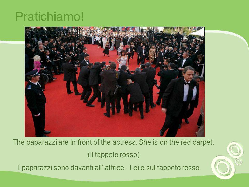 Pratichiamo! The paparazzi are in front of the actress. She is on the red carpet. (il tappeto rosso)