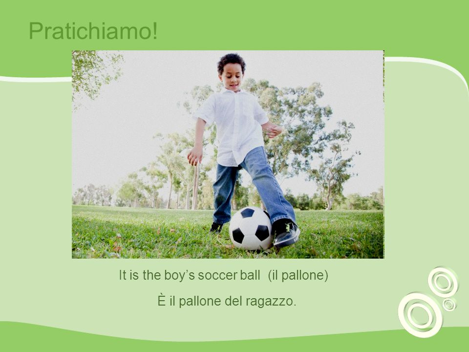 Pratichiamo! It is the boy's soccer ball (il pallone)