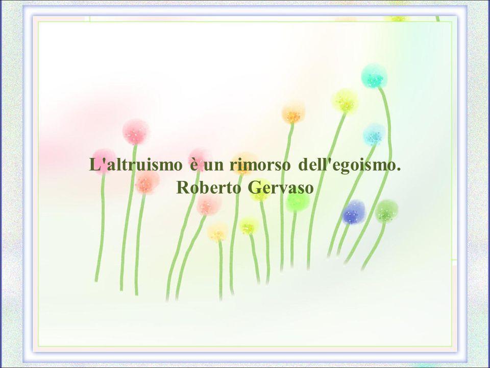 L altruismo è un rimorso dell egoismo.