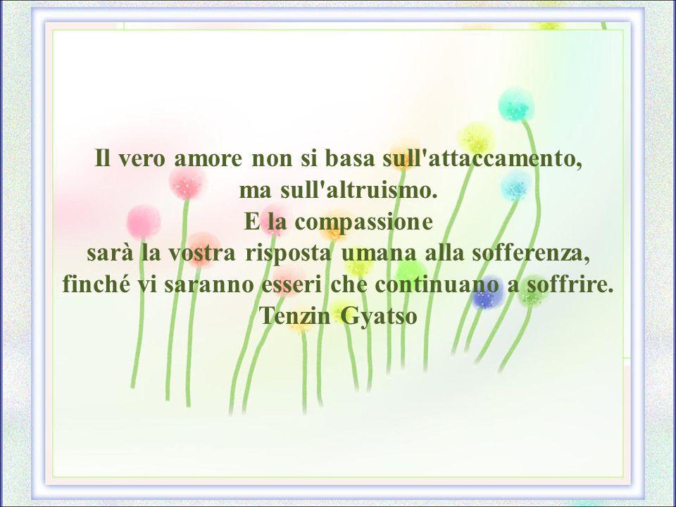 Il vero amore non si basa sull attaccamento, ma sull altruismo.