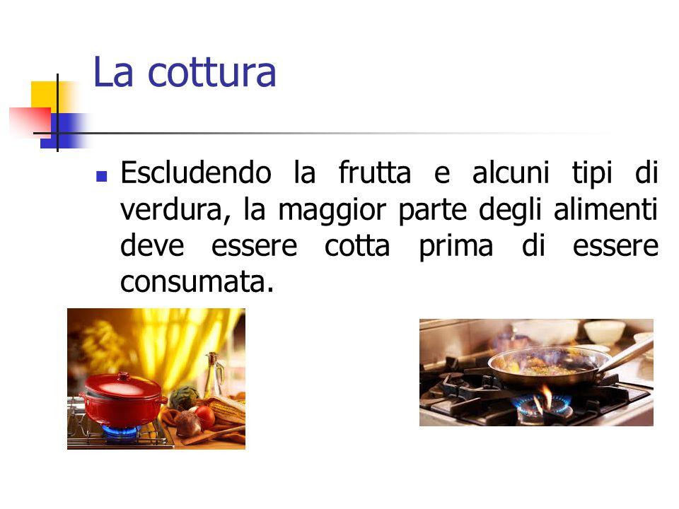 La cottura Escludendo la frutta e alcuni tipi di verdura, la maggior parte degli alimenti deve essere cotta prima di essere consumata.