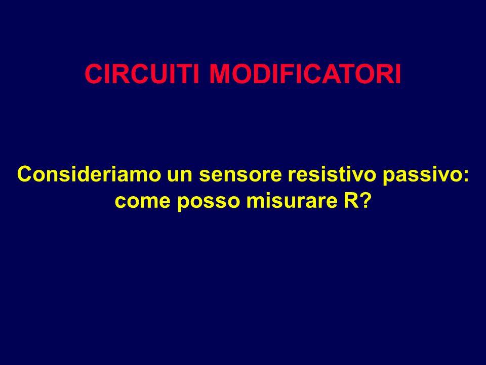 CIRCUITI MODIFICATORI Consideriamo un sensore resistivo passivo: