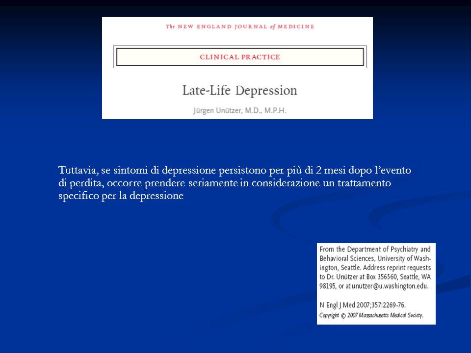 Tuttavia, se sintomi di depressione persistono per più di 2 mesi dopo l'evento di perdita, occorre prendere seriamente in considerazione un trattamento specifico per la depressione