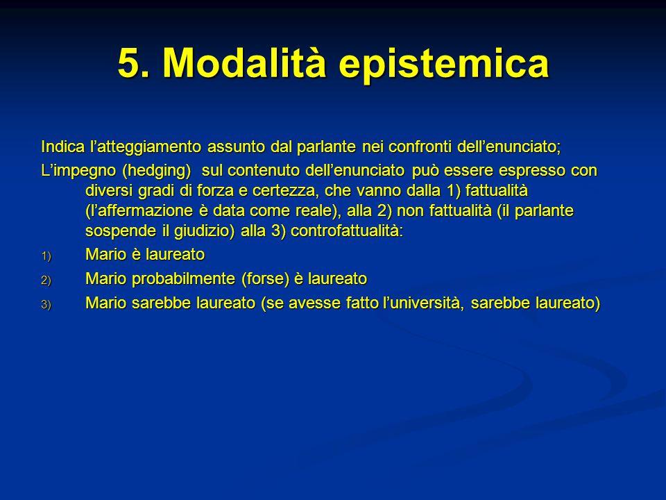 5. Modalità epistemica Indica l'atteggiamento assunto dal parlante nei confronti dell'enunciato;