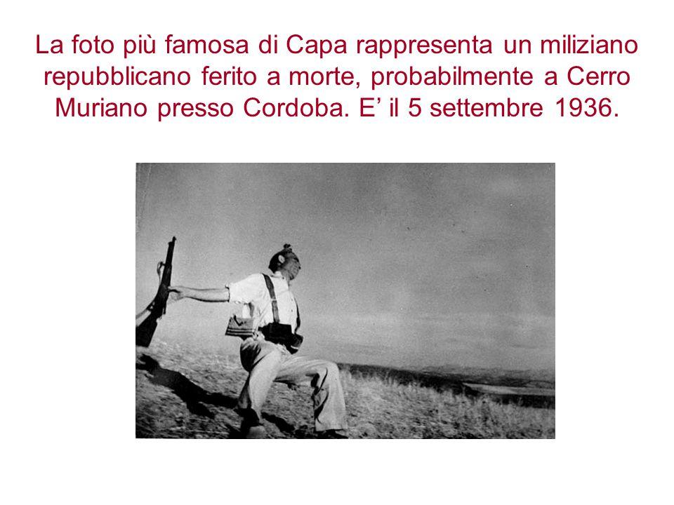La foto più famosa di Capa rappresenta un miliziano repubblicano ferito a morte, probabilmente a Cerro Muriano presso Cordoba.
