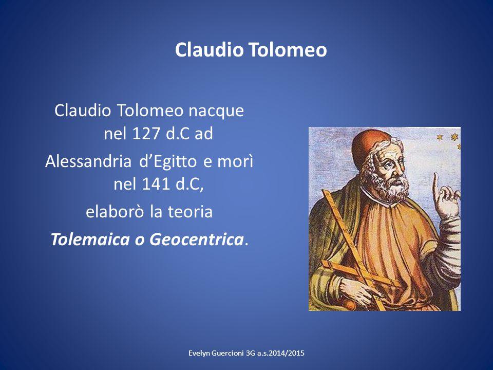Claudio Tolomeo Claudio Tolomeo nacque nel 127 d.C ad Alessandria d'Egitto e morì nel 141 d.C, elaborò la teoria Tolemaica o Geocentrica.