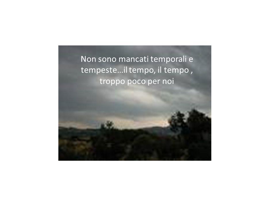 Non sono mancati temporali e tempeste…il tempo, il tempo , troppo poco per noi