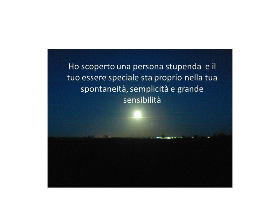 Ho scoperto una persona stupenda e il tuo essere speciale sta proprio nella tua spontaneità, semplicità e grande sensibilità