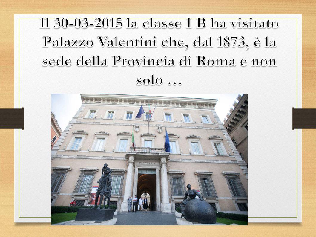Il 30-03-2015 la classe I B ha visitato Palazzo Valentini che, dal 1873, è la sede della Provincia di Roma e non solo …