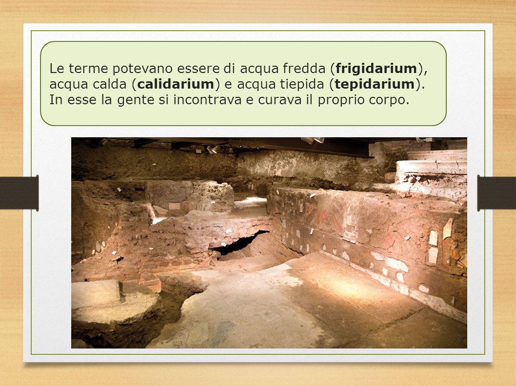 Le terme potevano essere di acqua fredda (frigidarium), acqua calda (calidarium) e acqua tiepida (tepidarium).