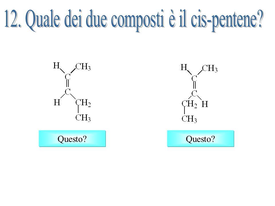 12. Quale dei due composti è il cis-pentene