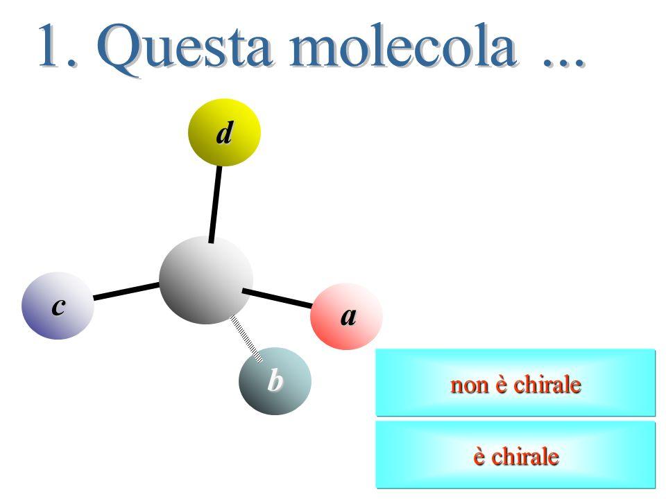 1. Questa molecola ... d c a non è chirale b è chirale