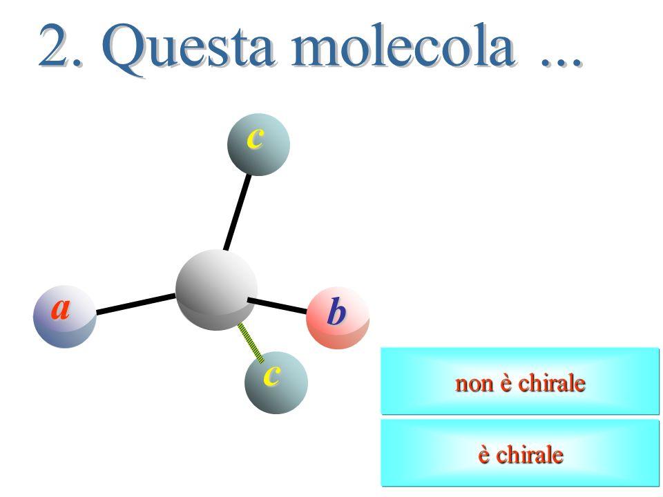 2. Questa molecola ... a b c non è chirale è chirale