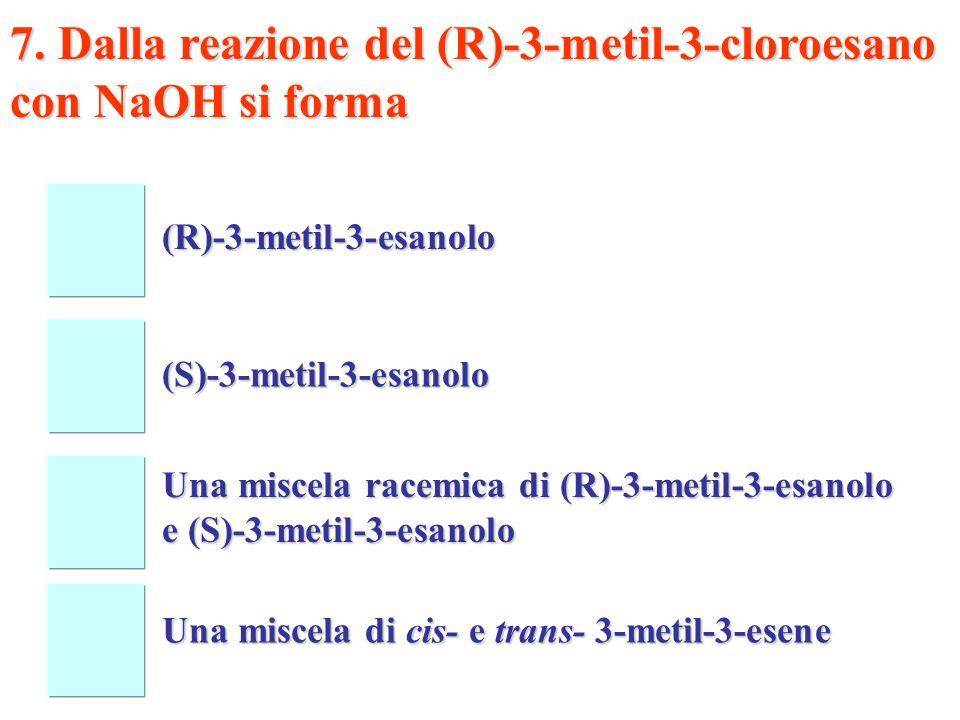 7. Dalla reazione del (R)-3-metil-3-cloroesano con NaOH si forma
