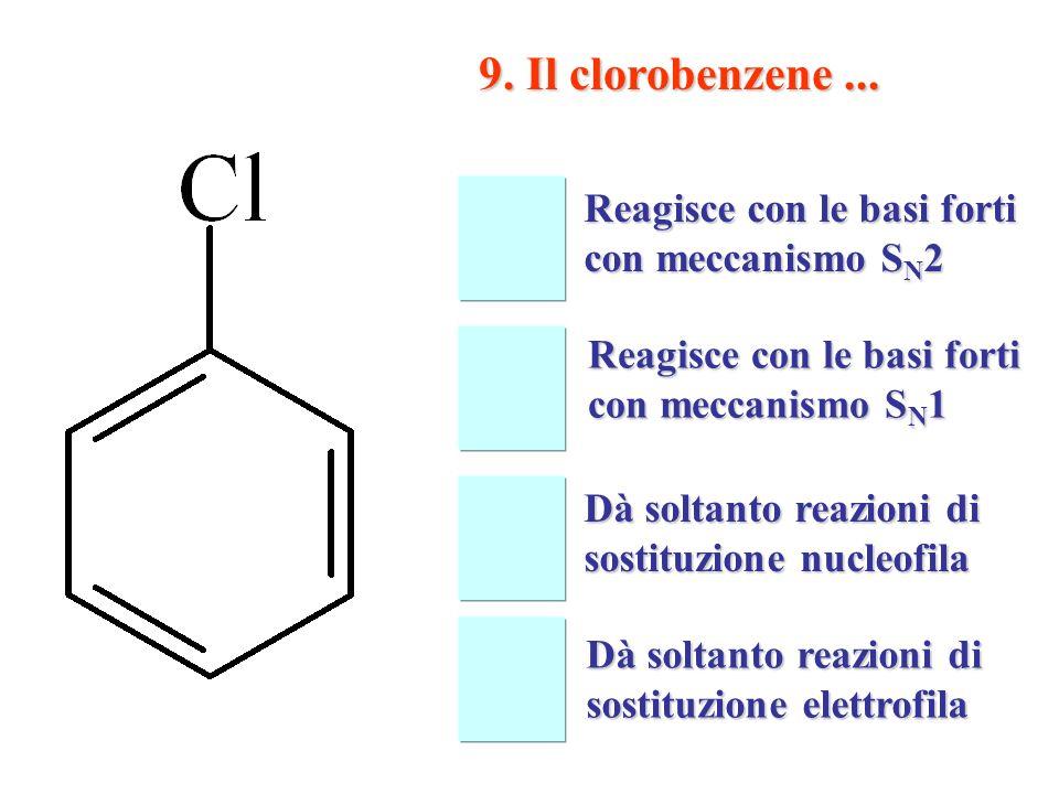 9. Il clorobenzene ... Reagisce con le basi forti con meccanismo SN2